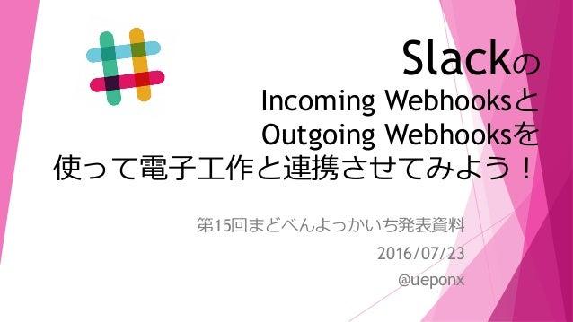 Slackの Incoming Webhooksと Outgoing Webhooksを 使って電子工作と連携させてみよう! 第15回まどべんよっかいち発表資料 2016/07/23 @ueponx