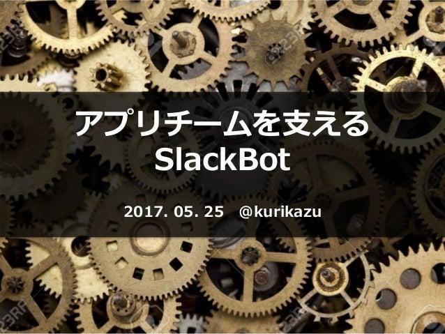 アプリチームを支える SlackBot 2017. 05. 25 @kurikazu