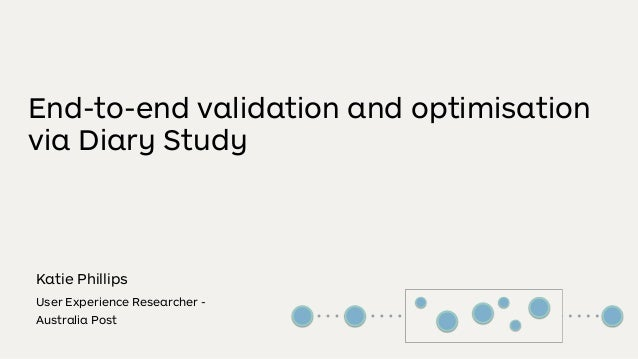 End-to-end validation and optimisation via Diary Study Katie Phillips User Experience Researcher - Australia Post