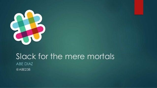 Slack for the mere mortals ABE DIAZ @ABE238