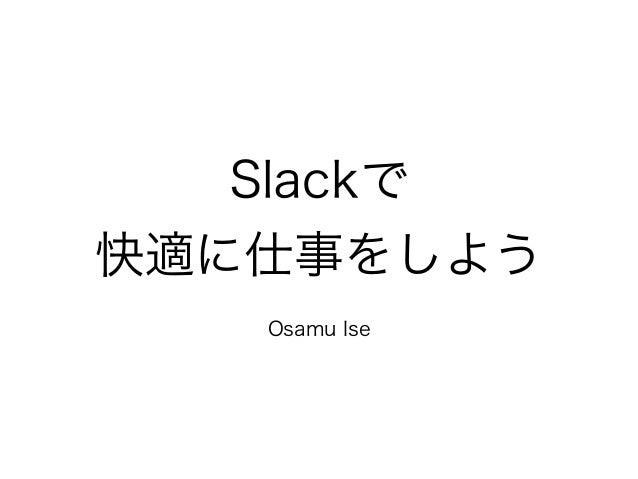 Slackで  快適に仕事をしよう  !  Osamu Ise