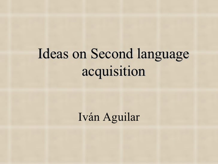 Ideas on Second language acquisition Iván Aguilar