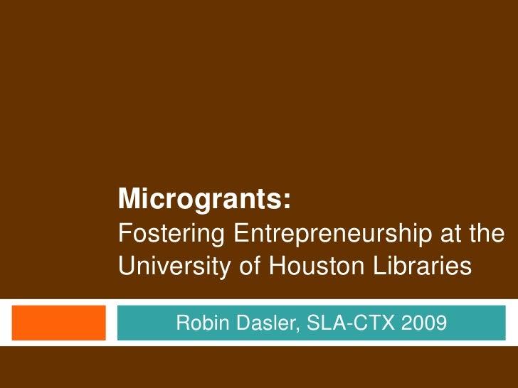Microgrants:     FosteringEntrepreneurshipatthe     UniversityofHoustonLibraries          RobinDasler,SLACTX200...