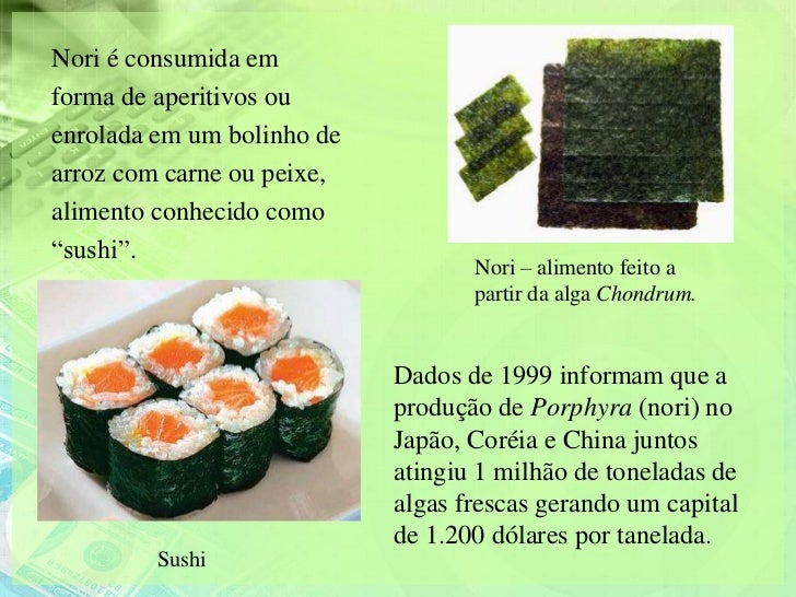 """Nori é consumida emforma de aperitivos ouenrolada em um bolinho dearroz com carne ou peixe,alimento conhecido como""""sushi""""...."""