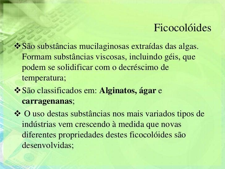 FicocolóidesSão substâncias mucilaginosas extraídas das algas. Formam substâncias viscosas, incluindo géis, que podem se ...