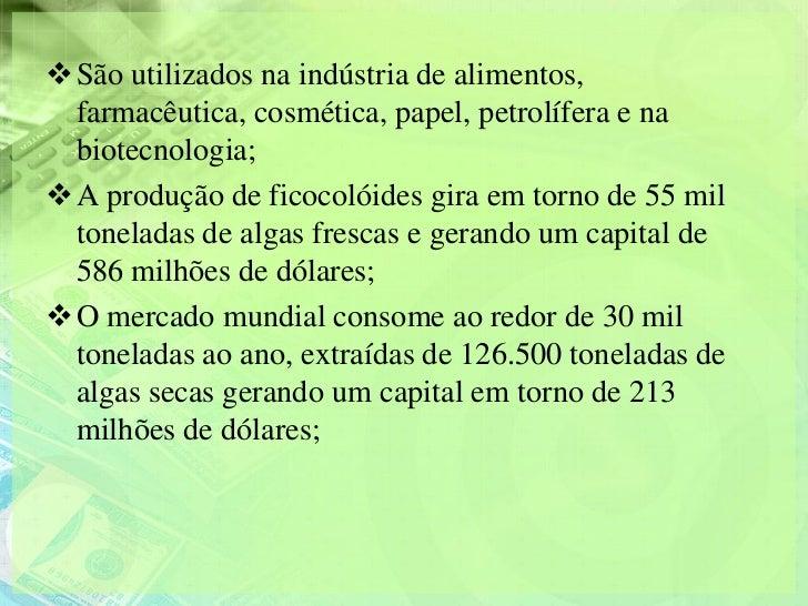 São utilizados na indústria de alimentos, farmacêutica, cosmética, papel, petrolífera e na biotecnologia;A produção de f...