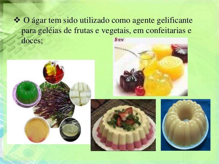  O ágar tem sido utilizado como agente gelificante para geléias de frutas e vegetais, em confeitarias e doces;