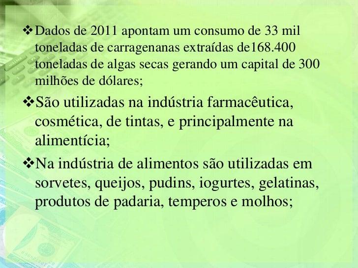 Dados de 2011 apontam um consumo de 33 mil toneladas de carragenanas extraídas de168.400 toneladas de algas secas gerando...