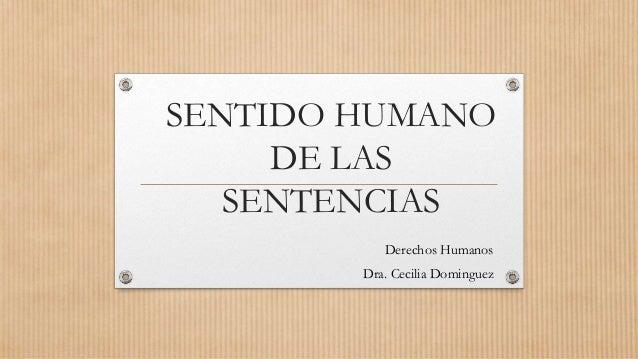 SENTIDO HUMANO DE LAS SENTENCIAS Derechos Humanos Dra. Cecilia Dominguez