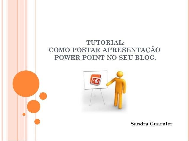 TUTORIAL: COMO POSTAR APRESENTAÇÃO POWER POINT NO SEU BLOG.  Sandra Guarnier