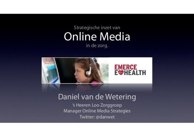Strategische inzet van Online Media           in de zorg.Daniel van de Wetering    's Heeren Loo Zorggroep Manager Online ...