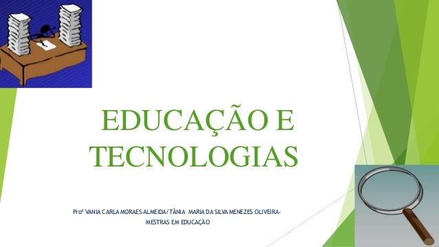 EDUCAÇÃO E TECNOLOGIAS Proª VANIA CARLA MORAES ALMEIDA/TÂNIA MARIA DA SILVA MENEZES OLIVEIRA- MESTRAS EM EDUCAÇÃO