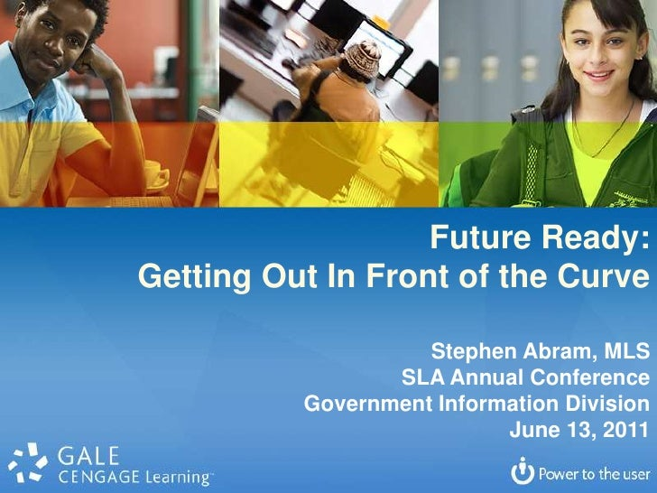 Future Ready: <br />Getting Out In Front of the Curve<br />Stephen Abram, MLS<br />SLA Annual Conference<br />Government I...