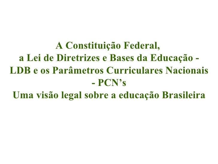 A Constituição Federal,  a Lei de Diretrizes e Bases da Educação - LDB e os Parâmetros Curriculares Nacionais - PCN's Uma ...