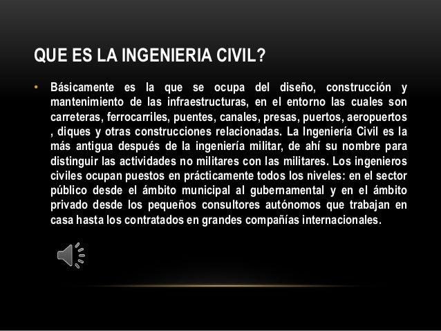QUE ES LA INGENIERIA CIVIL?• Básicamente es la que se ocupa del diseño, construcción ymantenimiento de las infraestructura...