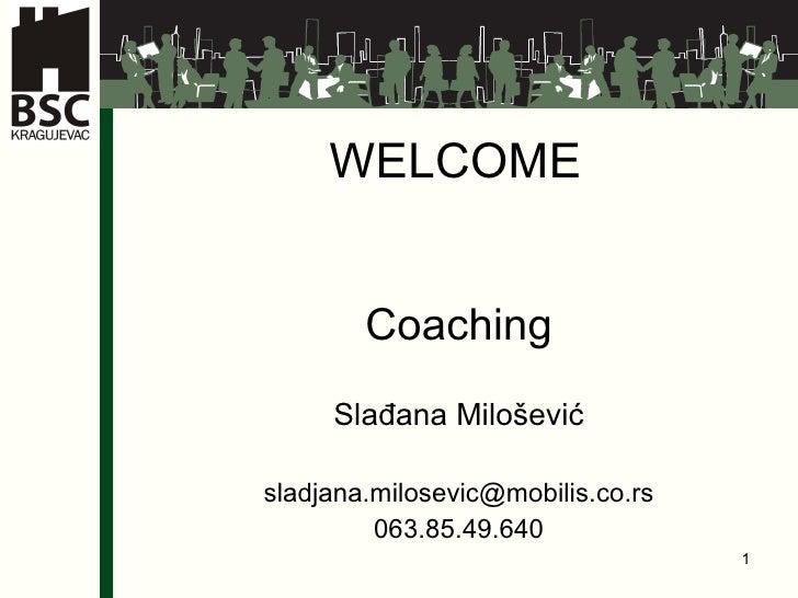 WELCOME Coaching Slađana Milošević s ladjana.milosevic @mobilis.co.rs 063.85.49.640