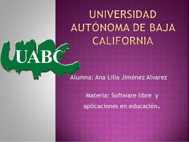 Alumna: Ana Lilia Jiménez Alvarez Materia: Software libre y aplicaciones en educación.