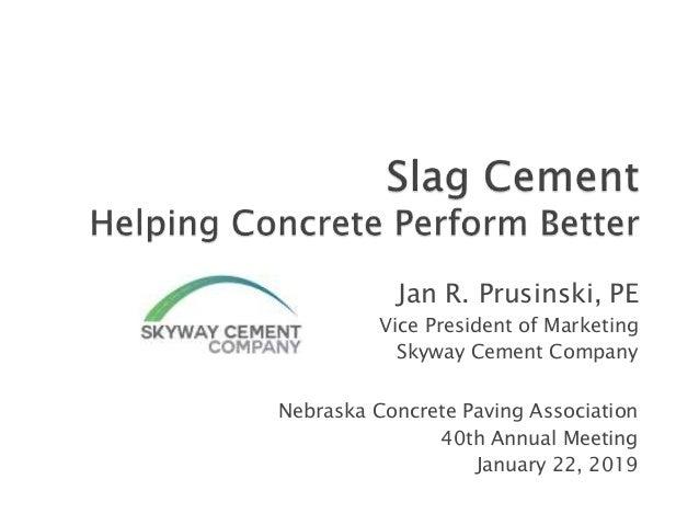Jan R. Prusinski, PE Vice President of Marketing Skyway Cement Company Nebraska Concrete Paving Association 40th Annual Me...