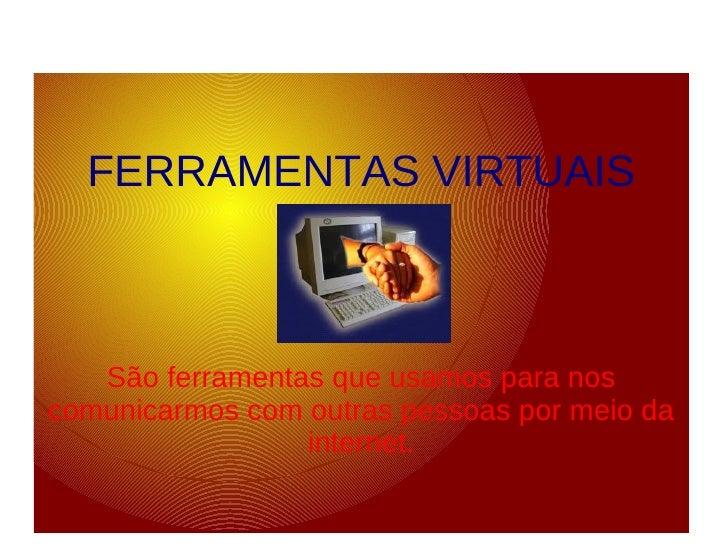 FERRAMENTAS VIRTUAIS       São ferramentas que usamos para nos comunicarmos com outras pessoas por meio da                ...