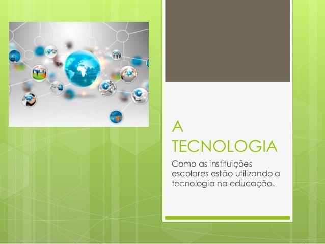 A TECNOLOGIA Como as instituições escolares estão utilizando a tecnologia na educação.