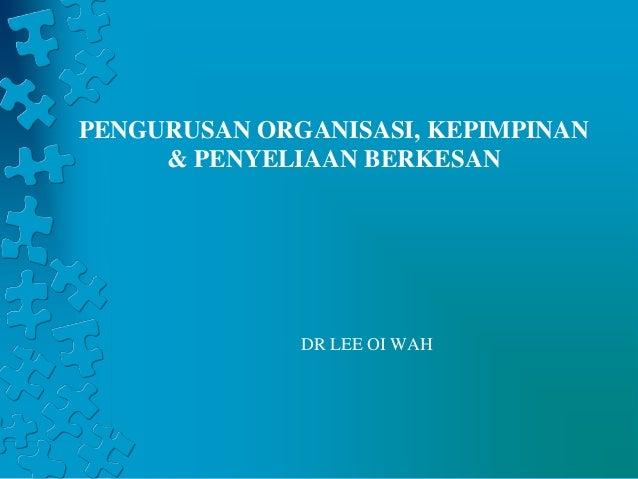 PENGURUSAN ORGANISASI, KEPIMPINAN  & PENYELIAAN BERKESAN  DR LEE OI WAH