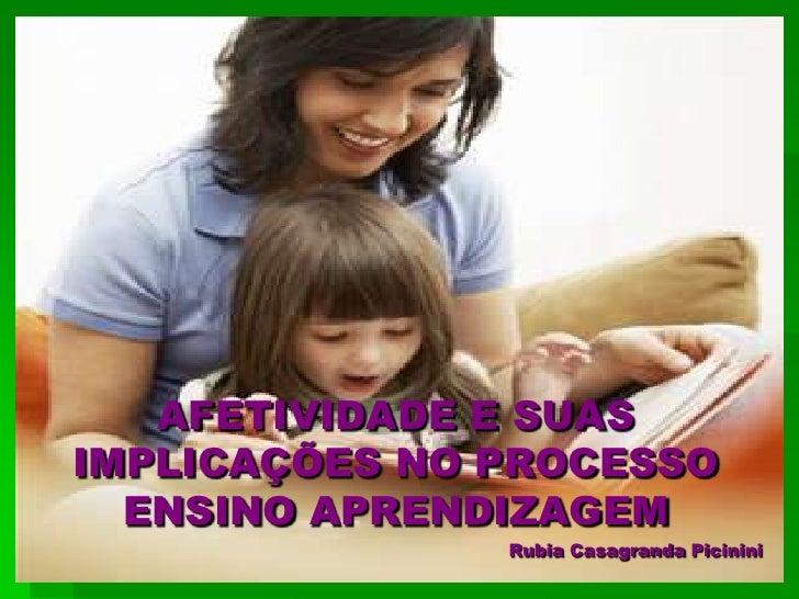 AFETIVIDADE E SUASIMPLICAÇÕES NO PROCESSO  ENSINO APRENDIZAGEM               Rubia Casagranda Picinini