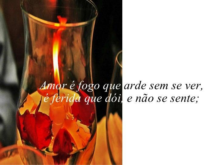 Amor é fogo que  arde sem se ver, é ferida que dói,  e não se sente;