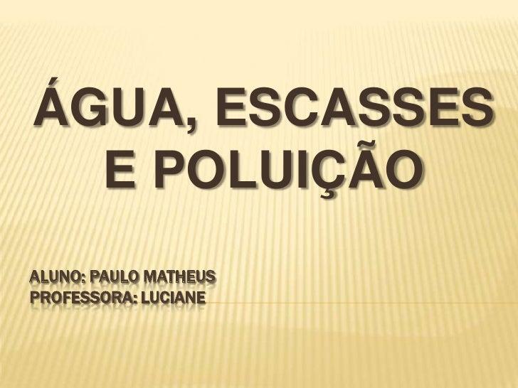 ÁGUA, ESCASSES E POLUIÇÃO<br />Aluno: Paulo matheusprofessora: luciane<br />