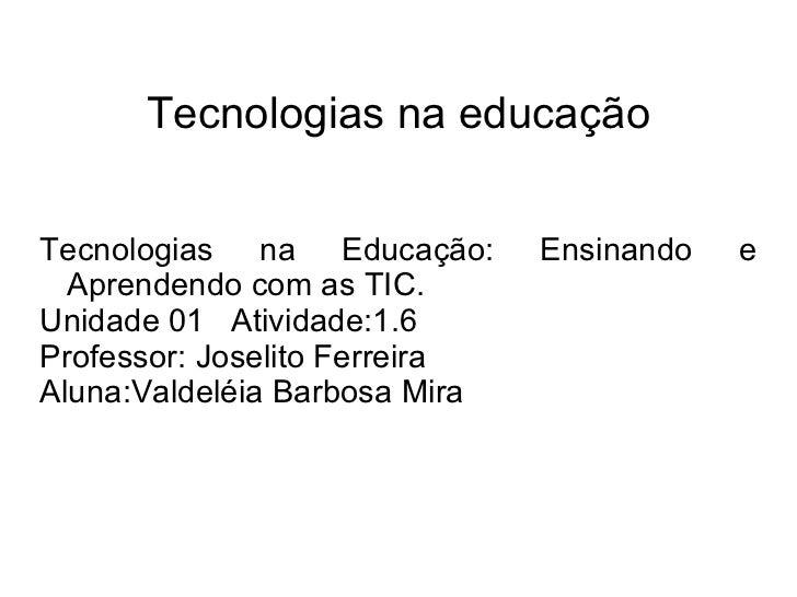 Tecnologias na educação Tecnologias na Educação: Ensinando e Aprendendo com as TIC. Unidade 01  Atividade:1.6 Professor: J...
