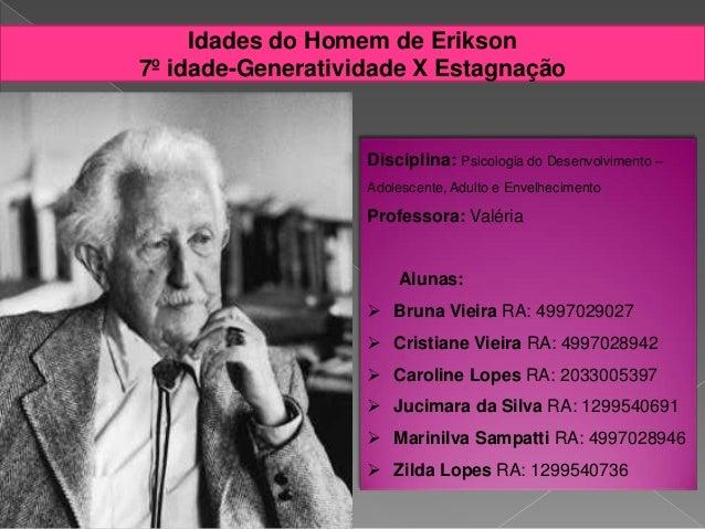 Idades do Homem de Erikson 7º idade-Generatividade X Estagnação Disciplina: Psicologia do Desenvolvimento – Adolescente, A...