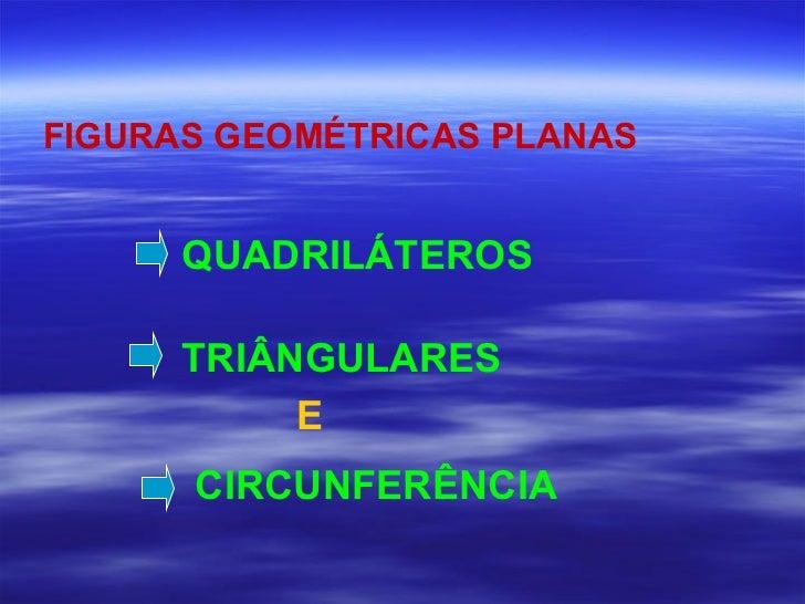 FIGURAS GEOMÉTRICAS PLANAS   TRIÂNGULARES QUADRILÁTEROS   E   CIRCUNFERÊNCIA