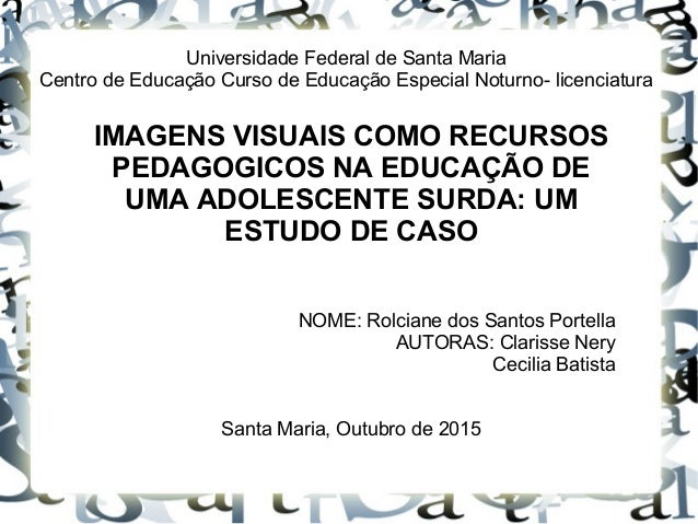 Universidade Federal de Santa Maria Centro de Educação Curso de Educação Especial Noturno- licenciatura IMAGENS VISUAIS CO...