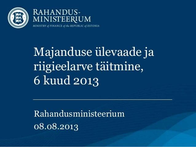Majanduse ülevaade ja riigieelarve täitmine, 6 kuud 2013 Rahandusministeerium 08.08.2013