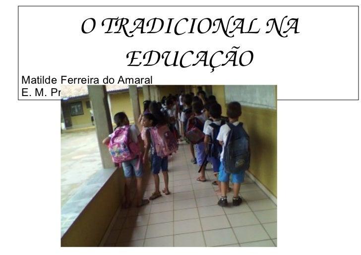 O TRADICIONAL NA EDUCAÇÃO        Matilde Ferreira do Amaral        E. M. Prof. Jovelmira J Vasconcelos       ...