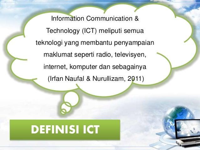 DEFINISI ICT Information Communication & Technology (ICT) meliputi semua teknologi yang membantu penyampaian maklumat sepe...
