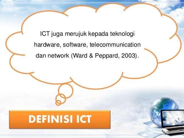DEFINISI ICT ICT juga merujuk kepada teknologi hardware, software, telecommunication dan network (Ward & Peppard, 2003).