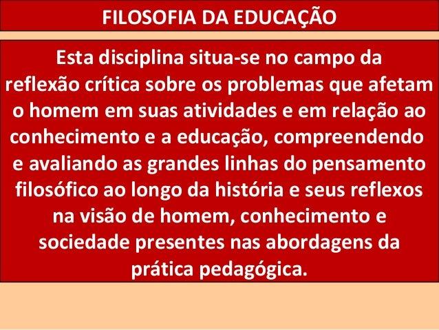 FILOSOFIA DA EDUCAÇÃO Esta disciplina situa-se no campo da reflexão crítica sobre os problemas que afetam o homem em suas ...