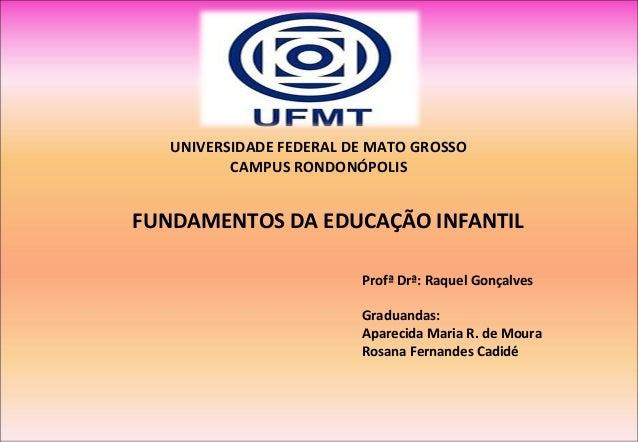 UNIVERSIDADE FEDERAL DE MATO GROSSO CAMPUS RONDONÓPOLIS FUNDAMENTOS DA EDUCAÇÃO INFANTIL Profª Drª: Raquel Gonçalves Gradu...
