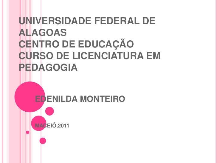 UNIVERSIDADE FEDERAL DEALAGOASCENTRO DE EDUCAÇÃOCURSO DE LICENCIATURA EMPEDAGOGIA  EDENILDA MONTEIRO  MACEIÓ,2011