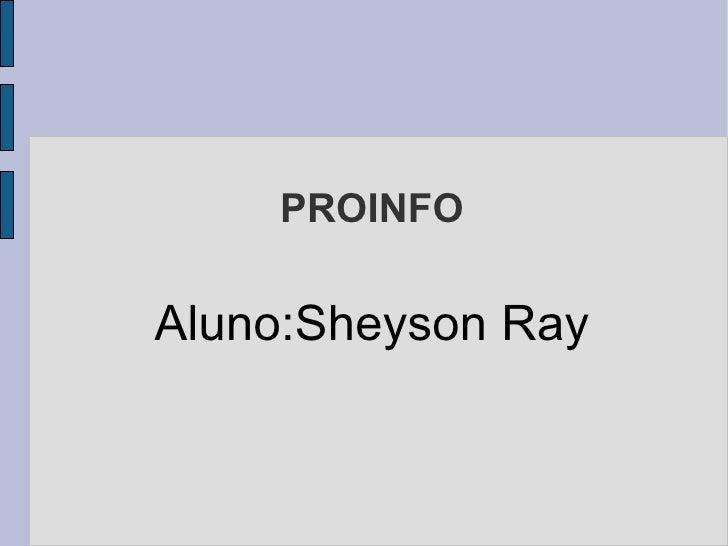 PROINFO <ul><ul><li>Aluno:Sheyson Ray </li></ul></ul>