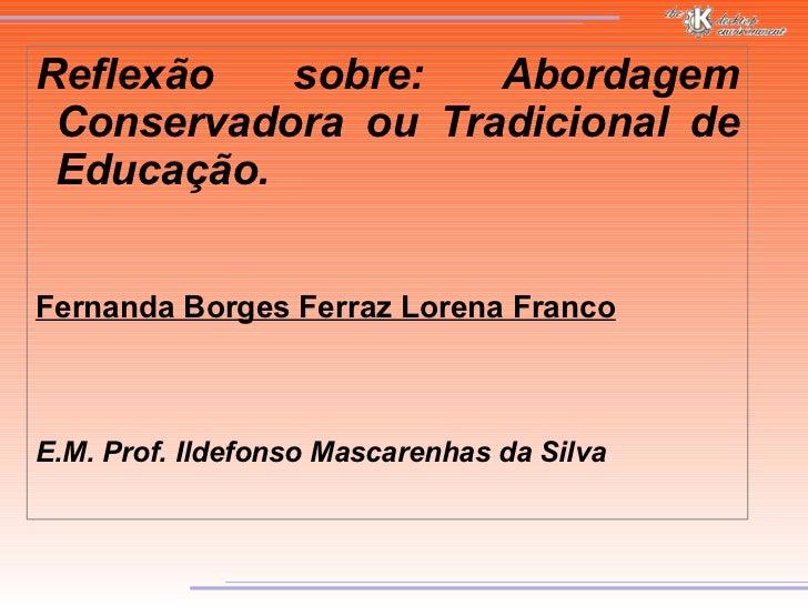 Reflexão sobre: Abordagem Conservadora ou Tradicional de Educação. Fernanda Borges Ferraz Lorena Franco E.M. Prof. Ildefon...