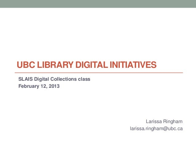 UBC LIBRARY DIGITAL INITIATIVESSLAIS Digital Collections classFebruary 12, 2013Larissa Ringhamlarissa.ringham@ubc.ca