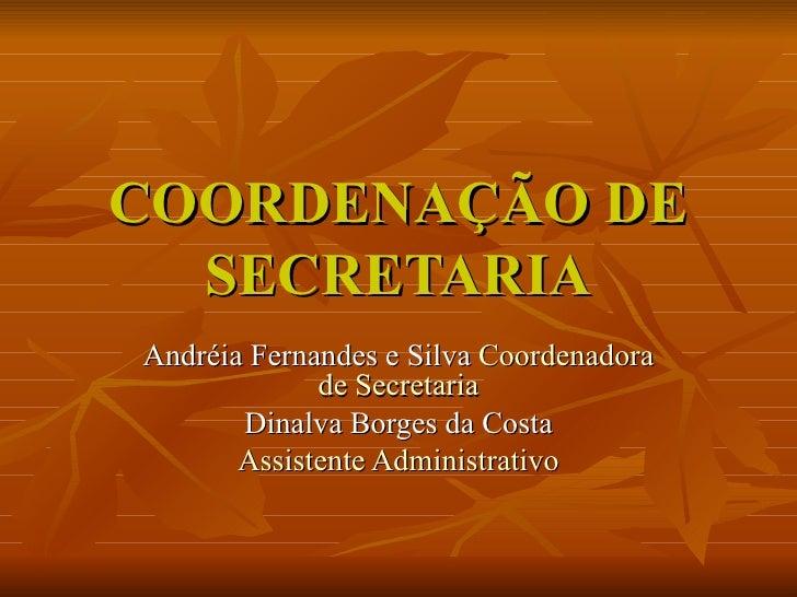 COORDENAÇÃO DE SECRETARIA Andréia Fernandes e Silva  Coordenadora de Secretaria Dinalva Borges da Costa Assistente Adminis...