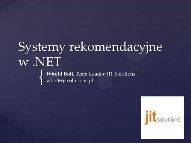 Systemy rekomendacyjne w .NET  {  Witold Bołt, Team Leader, JIT Solutions wbolt@jitsolutions.pl