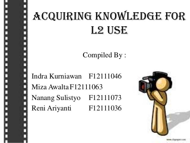 Acquiring Knowledge for L2 Use Compiled By : Indra Kurniawan F12111046 Miza AwaltaF12111063 Nanang Sulistyo F12111073 Reni...