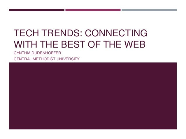 TECH TRENDS: CONNECTING WITH THE BEST OF THE WEB CYNTHIA DUDENHOFFER CENTRAL METHODIST UNIVERSITY