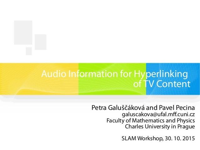 Audio Information for Hyperlinking of TV Content Petra Galuščáková and Pavel Pecina galuscakova@ufal.mff.cuni.cz Faculty o...