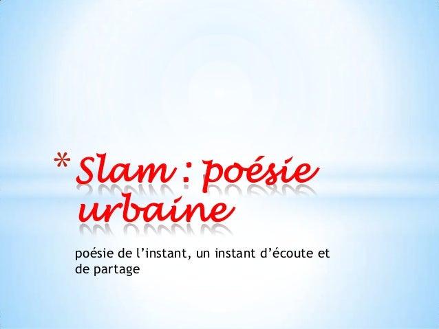 * Slam : poésie urbaine poésie de l'instant, un instant d'écoute et de partage