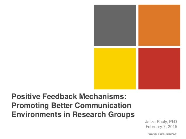 Positive Feedback Mechanisms: Promoting Better Communication Environments in Research Groups Jailza Pauly, PhD February 7,...