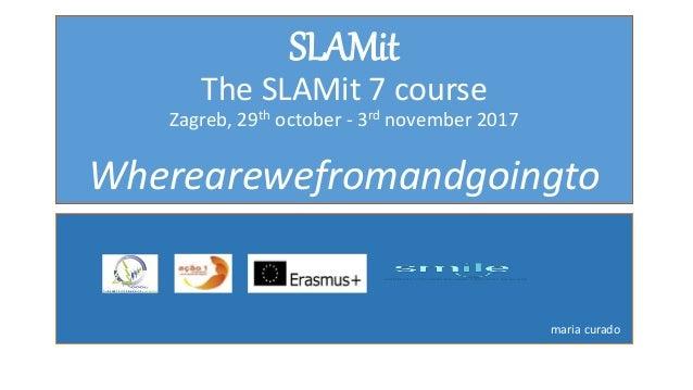 SLAMit The SLAMit 7 course Zagreb, 29th october - 3rd november 2017 Wherearewefromandgoingto maria curado